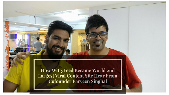 How WittyFeed Became World 2nd Largest Viral Content Site Hear From Cofounder Parveen Singhal