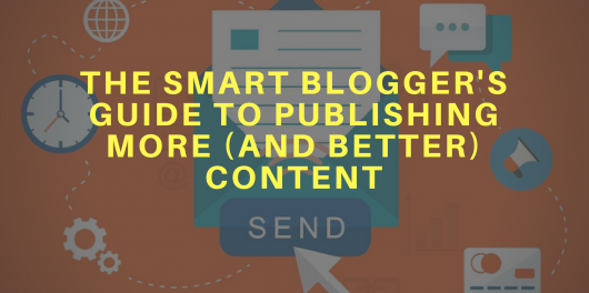The Smart Blogger's Guide to Publishing More Content